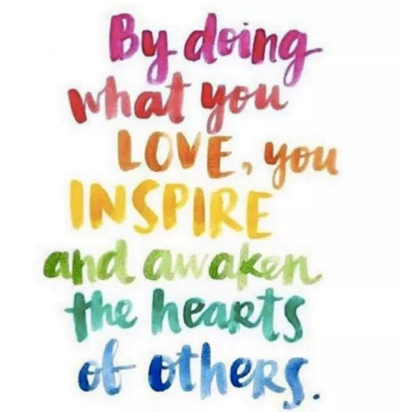 """By doing what you LOVE, you INSPIRE and awaken the hearts of Others"""